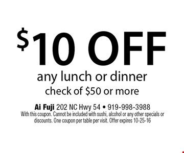 $10 offany lunch or dinnercheck of $50 or more. Ai Fuji 202 NC Hwy 54 - 919-998-3988With this coupon. Cannot be included with sushi, alcohol or any other specials or discounts. One coupon per table per visit. Offer expires 10-25-16