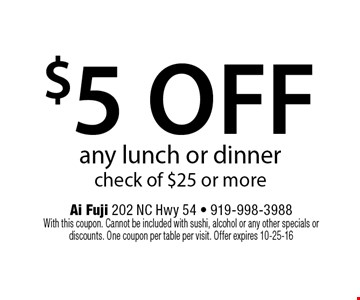 $5 offany lunch or dinnercheck of $25 or more. Ai Fuji 202 NC Hwy 54 - 919-998-3988With this coupon. Cannot be included with sushi, alcohol or any other specials or discounts. One coupon per table per visit. Offer expires 10-25-16