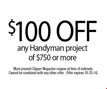$100 OFFany Handyman project of $750 or more. Must present Clipper Magazine coupon at time of estimate. Cannot be combined with any other offer.Offer expires 10-25-16.