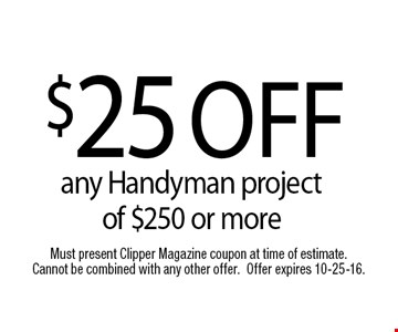 $25 OFFany Handyman project of $250 or more. Must present Clipper Magazine coupon at time of estimate. Cannot be combined with any other offer.Offer expires 10-25-16.