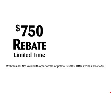 $750 Rebate Limited Time. With this ad. Not valid with other offers or previous sales. Offer expires 10-25-16.