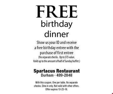 freebirthday dinnerShow us your ID and receive a free birthday entree with the purchase of first entree(No separate checks.Up to $15 value. Valid up to the amount of half of Sunday buffet.). Spartacus RestaurantDurham - 489-2848With this coupon. One per table. No separate checks. Dine in only. Not valid with other offers. Offer expires 10-25-16.