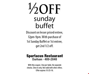 1/2 offsunday buffetDiscount on lesser priced entree,12pm-9pm. With purchase of1st Sunday Buffet or 1st entree, get 2nd 1/2 off.. Spartacus RestaurantDurham - 489-2848With this coupon. One per table. No separate checks. Dine in only. Not valid with other offers. Offer expires 10-25-16.