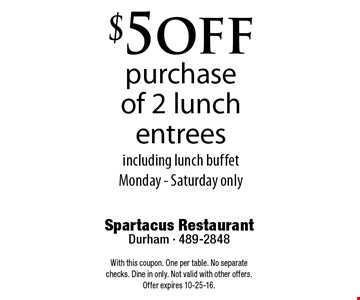 $5 offpurchase of 2 lunch entreesincluding lunch buffetMonday - Saturday only. Spartacus RestaurantDurham - 489-2848With this coupon. One per table. No separate checks. Dine in only. Not valid with other offers. Offer expires 10-25-16.
