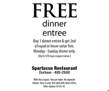 FREEdinner entreeBuy 1 dinner entree & get 2nd of equal or lesser value free. Monday - Sunday dinner only. (Up to $10 max coupon value.). Spartacus RestaurantDurham - 489-2848With this coupon. One per table. No separate checks. Dine in only. Not valid with other offers. Offer expires 10-25-16.