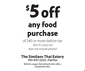 $5 off any food purchase of $40 or more. Before tax dine in, carry-out. Does not include alcohol. With this coupon. Not valid with other offers. Limited time offer.