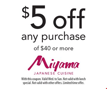$5 off any purchase of $40 or more. With this coupon. Valid Wed. to Sun. Not valid with lunch special. Not valid with other offers. Limited time offer.