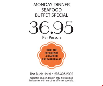 Monday Dinner Seafood Buffet Special $36.95 Per Person. With this coupon. Dine in only. Not valid on holidays or with any other offers or specials.