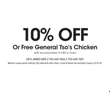 10% off Or Free General Tso's Chicken with any purchase of $40 or more. Mention coupon when ordering. Not valid with other offers. Lunch & dinner box excluded. Expires 12/31/16.