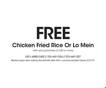 Free Chicken Fried Rice Or Lo Mein with any purchase of $40 or more. Mention coupon when ordering. Not valid with other offers. Lunch box excluded. Expires 12/31/16.
