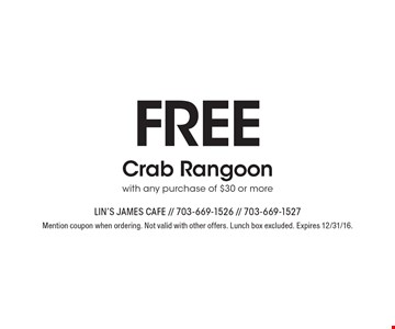 Free Crab Rangoon with any purchase of $30 or more. Mention coupon when ordering. Not valid with other offers. Lunch box excluded. Expires 12/31/16.