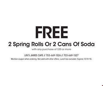 Free 2 Spring Rolls Or 2 Cans Of Soda with any purchase of $20 or more. Mention coupon when ordering. Not valid with other offers. Lunch box excluded. Expires 12/31/16.