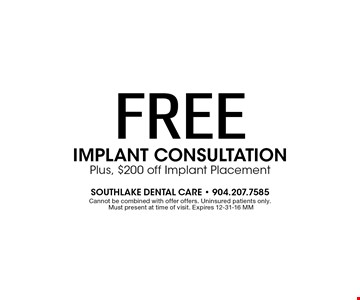 FREE IMPLANT CONSULTATIONPlus, $200 off Implant Placement. Cannot be combined with offer offers. Cannot combine offers. Uninsured patients only. Must present at time of visit. Expires 12-31-16 MM