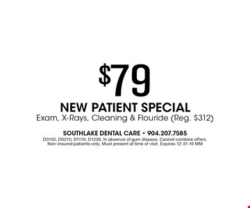 $79 NEW PATIENT SPECIAL Exam, X-Rays, Cleaning & Flouride (Reg. $282). D0150, D0210, D1110, D1208. Cannot be combined with offer offers. In absence of gum disease. Cannot combine offers. non-insured patients only. Must present at time of visit. Expires 12-31-16 MM