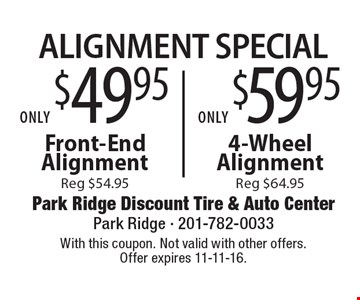 Alignment Special Only $49.95 Front-End Alignment (reg $54.95) OR $59.95 4-Wheel Alignment (reg $64.95) Reg $54.95Reg $64.95 . With this coupon. Not valid with other offers. Offer expires 11-11-16.
