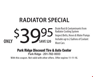 Only $39.95 Radiator Special Drain Rust & Contaminants from Radiator Cooling System Inspect Belts, Hoses & Water Pumps Includes up to 2 Gallons of CoolantMost Cars Save $20 . With this coupon. Not valid with other offers. Offer expires 11-11-16.
