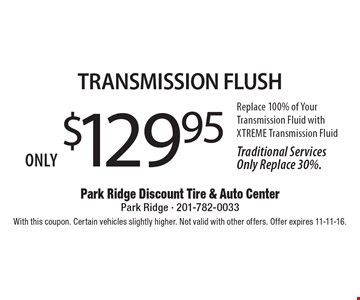 Only $129.95 Transmission Flush Replace 100% of Your Transmission Fluid with XTREME Transmission Fluid Traditional Services Only Replace 30%.. With this coupon. Certain vehicles slightly higher. Not valid with other offers. Offer expires 11-11-16.