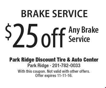 Brake service. $25 off any brake service. With this coupon. Not valid with other offers. Offer expires 11-11-16.