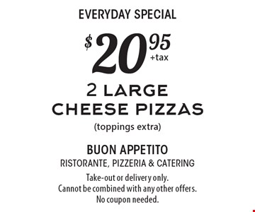 Everyday Special - $20.95 for 2 large cheese pizzas (toppings extra). Take-out or delivery only. Cannot be combined with any other offers. No coupon needed.