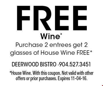 Free Wine*Purchase 2 entrees get 2 glasses of House Wine FREE*. *House Wine. With this coupon. Not valid with other offers or prior purchases. Expires 11-04-16.