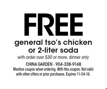 FREE general tso's chicken or 2-liter soda with order over $30 or more. dinner only. Mention coupon when ordering. With this coupon. Not validwith other offers or prior purchases. Expires 11-04-16.