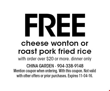 FREE cheese wonton or roast pork fried rice with order over $20 or more. dinner only. Mention coupon when ordering. With this coupon. Not validwith other offers or prior purchases. Expires 11-04-16.