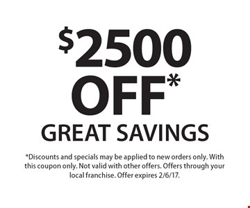 $2500 off* GREAT SAVINGS. *Discounts and specials may be applied to new orders only. With this coupon only. Not valid with other offers. Offers through your local franchise. Offer expires 2/6/17.