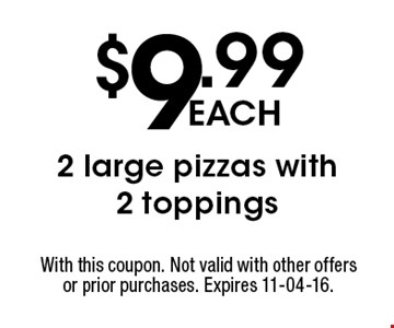 $9.99 each 2 large pizzas with 2 toppings. With this coupon. Not valid with other offers or prior purchases. Expires 11-04-16.