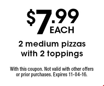 $7.99 each 2 medium pizzas with 2 toppings. With this coupon. Not valid with other offers or prior purchases. Expires 11-04-16.