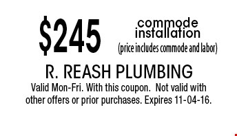 $245 commode installation(price includes commode and labor). R. Reash Plumbing Valid Mon-Fri. With this coupon.Not valid with other offers or prior purchases. Expires 11-04-16.