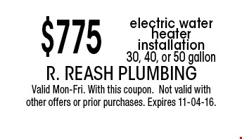$775 electric water heater installation 30, 40, or 50 gallon. R. Reash Plumbing Valid Mon-Fri. With this coupon.Not valid with other offers or prior purchases. Expires 11-04-16.