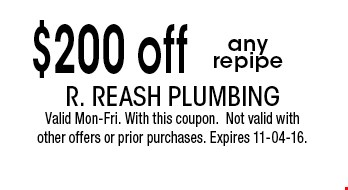 $200 off any repipe. R. Reash Plumbing Valid Mon-Fri. With this coupon.Not valid with other offers or prior purchases. Expires 11-04-16.