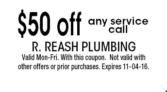 $50 off any service call. R. Reash Plumbing Valid Mon-Fri. With this coupon.Not valid with other offers or prior purchases. Expires 11-04-16.