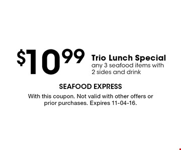 $10.99 Trio Lunch Special any 3 seafood items with2 sides and drink. With this coupon. Not valid with other offers or prior purchases. Expires 11-04-16.
