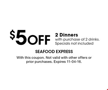 $5 Off 2 Dinners with purchase of 2 drinks. Specials not included. With this coupon. Not valid with other offers or prior purchases. Expires 11-04-16.