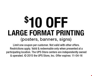$10 OFF LARGE FORMAT PRINTING (posters, banners, signs). Limit one coupon per customer. Not valid with other offers.Restrictions apply. Valid & redeemable only when presented at a participating location. The UPS Store centers are independently owned & operated.  2015 the UPS Store, Inc. Offer expires: 11-04-16