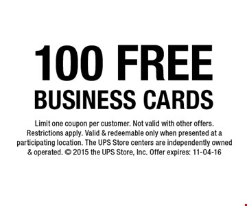 100 FREE BUSINESS CARDS. Limit one coupon per customer. Not valid with other offers.Restrictions apply. Valid & redeemable only when presented at a participating location. The UPS Store centers are independently owned & operated.  2015 the UPS Store, Inc. Offer expires: 11-04-16
