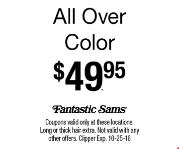 All Over Color$49.95. Coupons valid only at these locations. Long or thick hair extra. Not valid with any other offers. Clipper Exp. 10-25-16