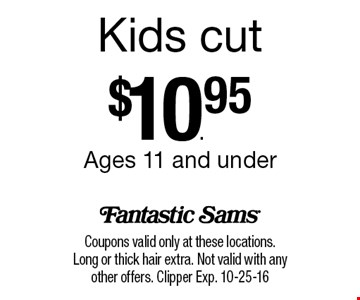 Kids cut$10.95Ages 11 and under. Coupons valid only at these locations. Long or thick hair extra. Not valid with any other offers. Clipper Exp. 10-25-16