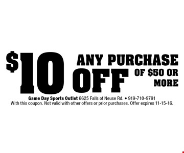 $10 off any purchaseof $50 ormore. Game Day Sports Outlet 6625 Falls of Neuse Rd. - 919-710-9791With this coupon. Not valid with other offers or prior purchases. Offer expires 11-15-16.