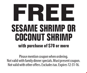 Free sesame shrimp or coconut shrimp with purchase of $70 or more. Please mention coupon when ordering. Not valid with family dinner specials. Must present coupon. Not valid with other offers. Excludes tax. Expires 12-31-16.