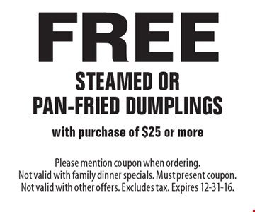Free steamed or pan-fried dumplings with purchase of $25 or more. Please mention coupon when ordering. Not valid with family dinner specials. Must present coupon. Not valid with other offers. Excludes tax. Expires 12-31-16.