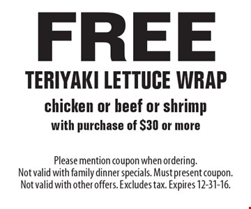 Free teriyaki lettuce wrap chicken or beef or shrimp with purchase of $30 or more. Please mention coupon when ordering. Not valid with family dinner specials. Must present coupon. Not valid with other offers. Excludes tax. Expires 12-31-16.