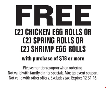 Free (2) chicken egg rolls or (2) spring rolls or (2) shrimp egg rolls with purchase of $18 or more. Please mention coupon when ordering. Not valid with family dinner specials. Must present coupon. Not valid with other offers. Excludes tax. Expires 12-31-16.