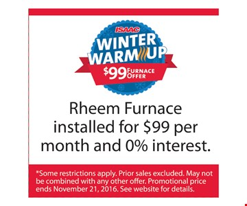 Isaac Winter Warm-Up Rheem Furnace installed for $99 per month and 0% interest. *Some restrictions apply. Prior sales excluded. May not be combined with any other offer. Promotional price ends 11-21-16. See website for details.