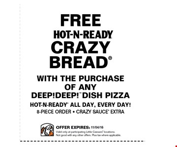 Free Hot-n-ready crazy bread with the purchase of any deep! deep! dish pizza. Hot-n-ready all day, everyday! 8 piece order - crazy sauce extra. Offer expires 10/6/16. Valid only at partisipating little ceasars' locations. Not good with any other offers. Plus tax where applicable.