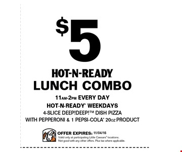 $5 hot-n-ready lunch combo. 11am - 2pm everyday. Hot-n-ready weekdays. 4-slice deep! deep! dish pizza with pepperoni & 1 pepsi-cola 20oz product. Offer expires 10/6/16. Valid only at participating little ceasars' locations. Not good with any other offers. Plus tax where applicable.
