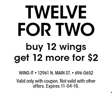 twelve for two buy 12 wings get 12 more for $2. Valid only with coupon. Not valid with other offers. Expires 11-04-16.