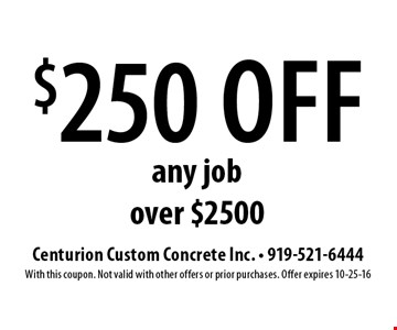 $250 off any job over $2500. Centurion Custom Concrete Inc. - 919-521-6444With this coupon. Not valid with other offers or prior purchases. Offer expires 10-25-16