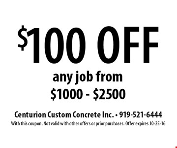 $100 off any job from $1000 - $2500. Centurion Custom Concrete Inc. - 919-521-6444With this coupon. Not valid with other offers or prior purchases. Offer expires 10-25-16